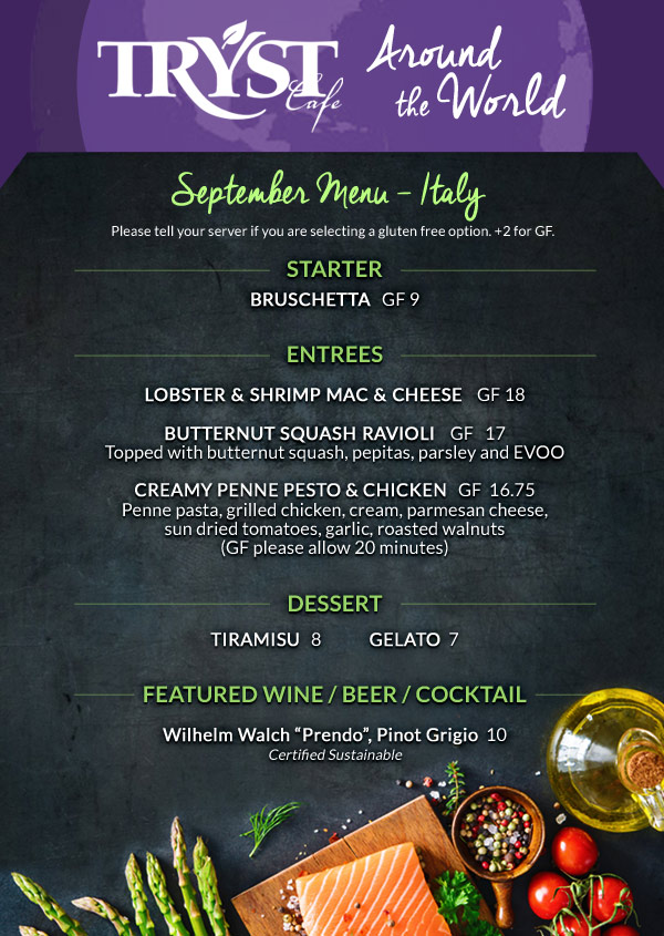 "September Menu - Italy STARTER BRUSCHETTA   GF 9 ENTREES LOBSTER & SHRIMP MAC & CHEESE    GF 18 BUTTERNUT SQUASH RAVIOLI    GF   17 Topped with butternut squash, pepitas, parsley and EVOO CREAMY PENNE PESTO & CHICKEN GF 16.75 Penne pasta, grilled chicken, cream, parmesan cheese, sun dried tomatoes, garlic, roasted walnuts (GF please allow 20 minutes) DESSERT TIRAMISU 8 GELATO 7 FEATURED WINE / BEER / COCKTAIL Wilhelm Walch ""Prendo"", Pinot Grigio 10 Certified Sustainable Please tell your server if your are selecting a gluten free option. +2 for GF."