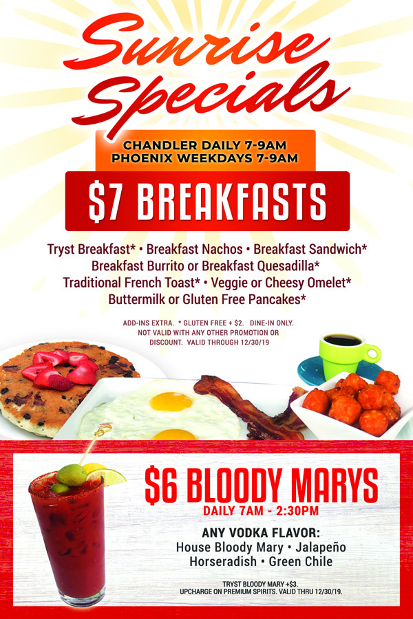 Sunrise Specials! $7 Breakfasts  7-10AM Daily at Tryst Cafe Chandler / Weekdays 7-9AM at Tryst Cafe Phoenix  Tryst Breakfast* • Breakfast Nachos • Breakfast Sandwich* Breakfast Burrito or Breakfast Quesadilla* Traditional French Toast* • Veggie or Cheesy Omelet* Buttermilk or Gluten Free Pancakes*     $6 Bloody Marys Daily 7AM- 2:30PM  Any vodka flavor: House Bloody Mary, Jalapeno, Horseradish, Green Chile